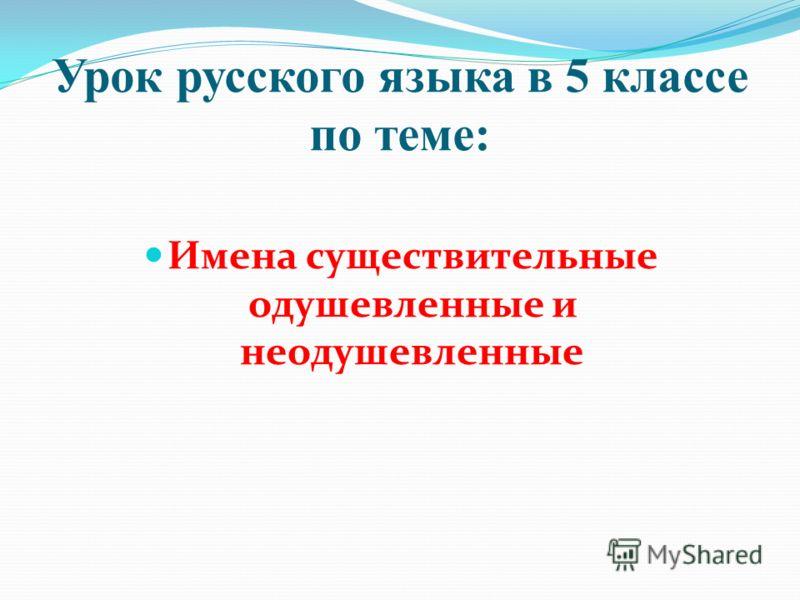 Урок русского языка в 5 классе по теме: Имена существительные одушевленные и неодушевленные