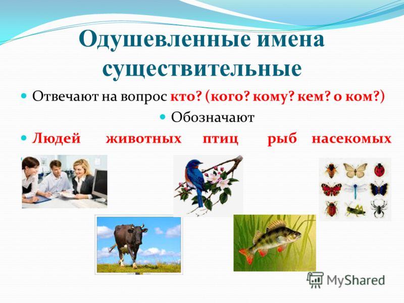 Одушевленные имена существительные Отвечают на вопрос кто? (кого? кому? кем? о ком?) Обозначают Людей животных птиц рыб насекомых