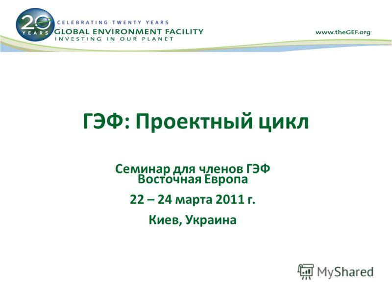ГЭФ: Проектный цикл Семинар для членов ГЭФ Восточная Европа 22 – 24 марта 2011 г. Киев, Украина