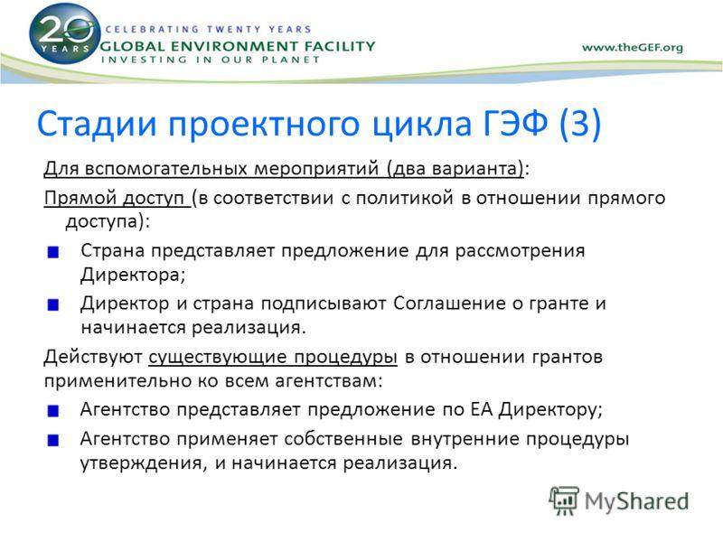 Стадии проектного цикла ГЭФ (3) Для вспомогательных мероприятий (два варианта): Прямой доступ (в соответствии с политикой в отношении прямого доступа): Страна представляет предложение для рассмотрения Директора; Директор и страна подписывают Соглашен