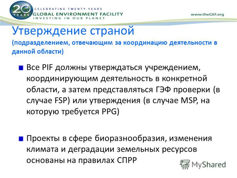 Утверждение страной (подразделением, отвечающим за координацию деятельности в данной области) Все PIF должны утверждаться учреждением, координирующим деятельность в конкретной области, а затем представляться ГЭФ проверки (в случае FSP) или утверждени