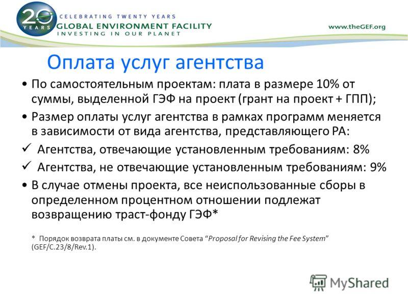 Оплата услуг агентства По самостоятельным проектам: плата в размере 10% от суммы, выделенной ГЭФ на проект (грант на проект + ГПП); Размер оплаты услуг агентства в рамках программ меняется в зависимости от вида агентства, представляющего PA: Агентств