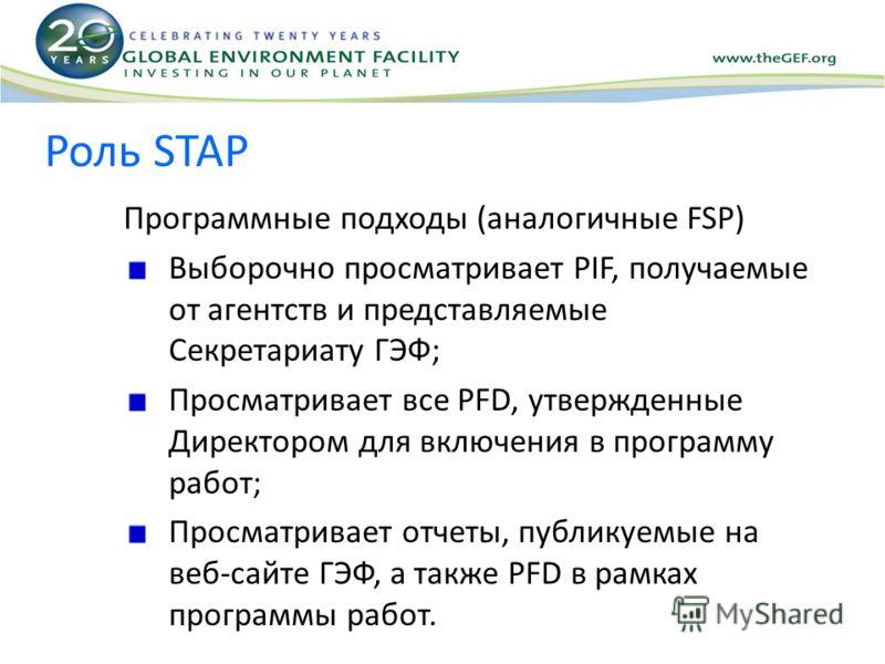 Роль STAP Программные подходы (аналогичные FSP) Выборочно просматривает PIF, получаемые от агентств и представляемые Секретариату ГЭФ; Просматривает все PFD, утвержденные Директором для включения в программу работ; Просматривает отчеты, публикуемые н