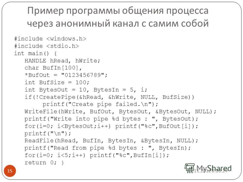 Пример программы общения процесса через анонимный канал с самим собой 07.11.2012 8:22:25 15 #include #include int main() { HANDLE hRead, hWrite; char BufIn[100], *BufOut =