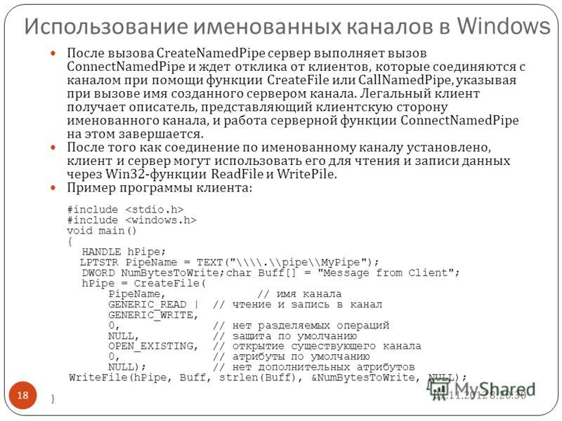 Использование именованных каналов в Windows После вызова CreateNamedPipe сервер выполняет вызов ConnectNamedPipe и ждет отклика от клиентов, которые соединяются с каналом при помощи функции CreateFile или CallNamedPipe, указывая при вызове имя создан