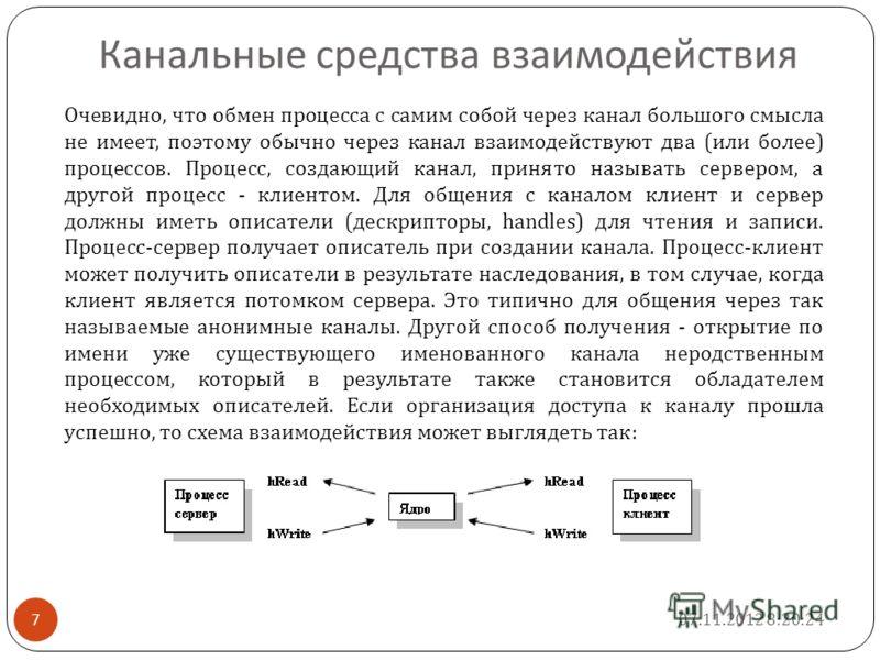 7 Канальные средства взаимодействия Очевидно, что обмен процесса с самим собой через канал большого смысла не имеет, поэтому обычно через канал взаимодействуют два ( или более ) процессов. Процесс, создающий канал, принято называть сервером, а другой