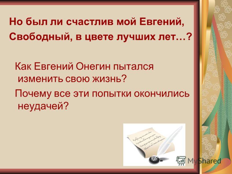 Но был ли счастлив мой Евгений, Свободный, в цвете лучших лет…? Как Евгений Онегин пытался изменить свою жизнь? Почему все эти попытки окончились неудачей?