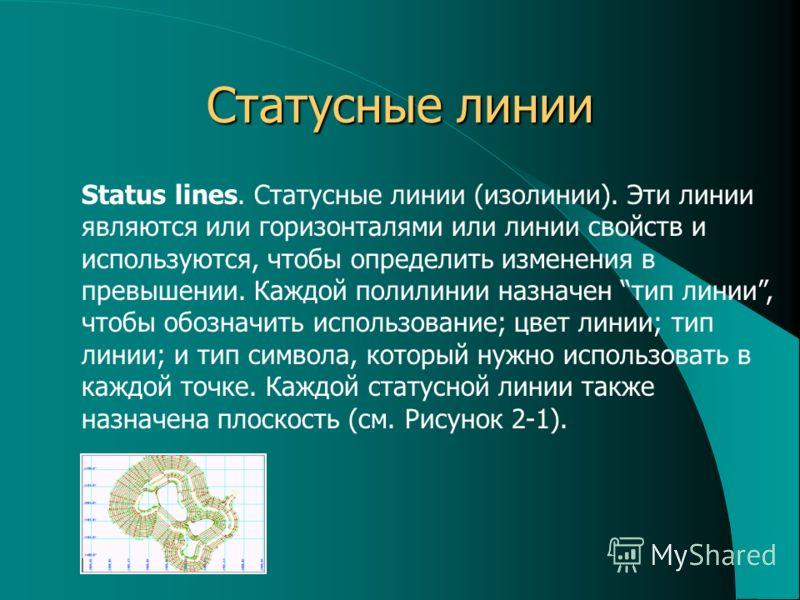 Статусные линии Status lines. Статусные линии (изолинии). Эти линии являются или горизонталями или линии свойств и используются, чтобы определить изменения в превышении. Каждой полилинии назначен тип линии, чтобы обозначить использование; цвет линии;
