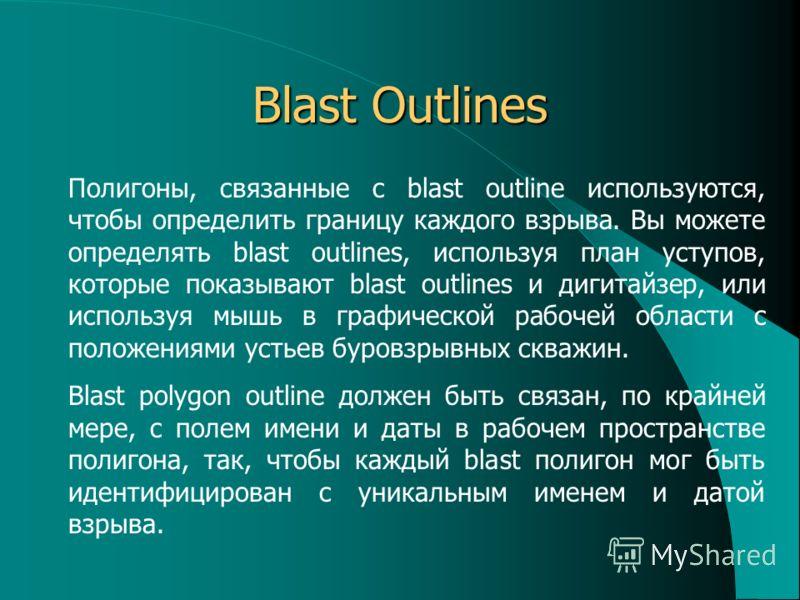 Blast Outlines Полигоны, связанные с blast outline используются, чтобы определить границу каждого взрыва. Вы можете определять blast outlines, используя план уступов, которые показывают blast outlines и дигитайзер, или используя мышь в графической ра