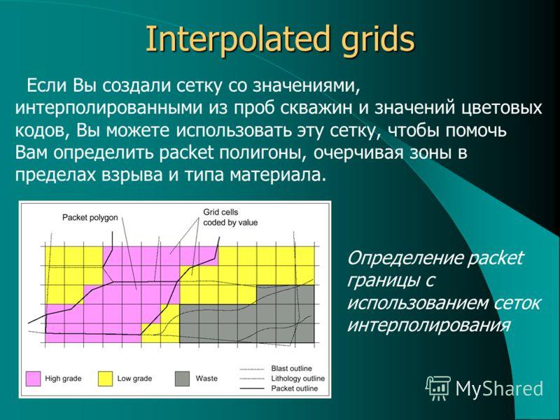 Interpolated grids Если Вы создали сетку со значениями, интерполированными из проб скважин и значений цветовых кодов, Вы можете использовать эту сетку, чтобы помочь Вам определить packet полигоны, очерчивая зоны в пределах взрыва и типа материала. Оп