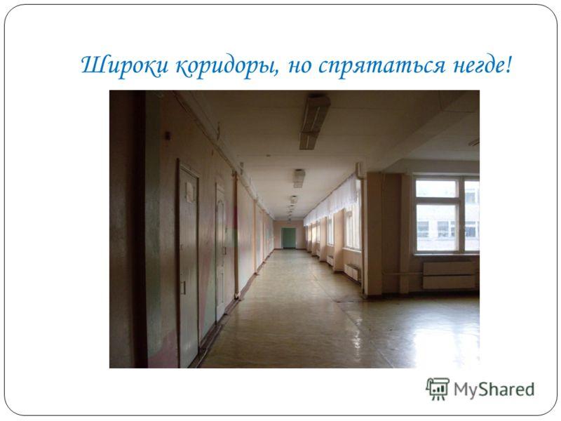 Широки коридоры, но спрятаться негде!