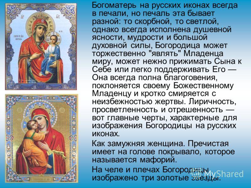Богоматерь на русских иконах всегда в печали, но печаль эта бывает разной: то скорбной, то светлой, однако всегда исполнена душевной ясности, мудрости и большой духовной силы, Богородица может торжественно