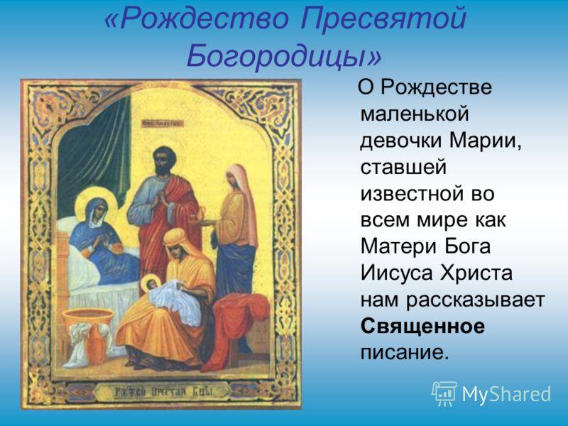 «Рождество Пресвятой Богородицы» О Рождестве маленькой девочки Марии, ставшей известной во всем мире как Матери Бога Иисуса Христа нам рассказывает Священное писание.