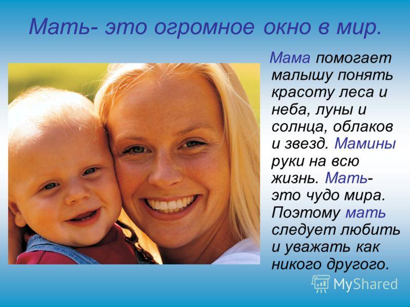 Мать- это огромное окно в мир. Мама помогает малышу понять красоту леса и неба, луны и солнца, облаков и звезд. Мамины руки на всю жизнь. Мать- это чудо мира. Поэтому мать следует любить и уважать как никого другого.