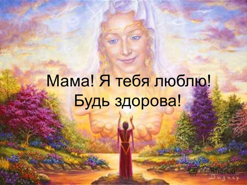 Мама! Я тебя люблю! Будь здорова!
