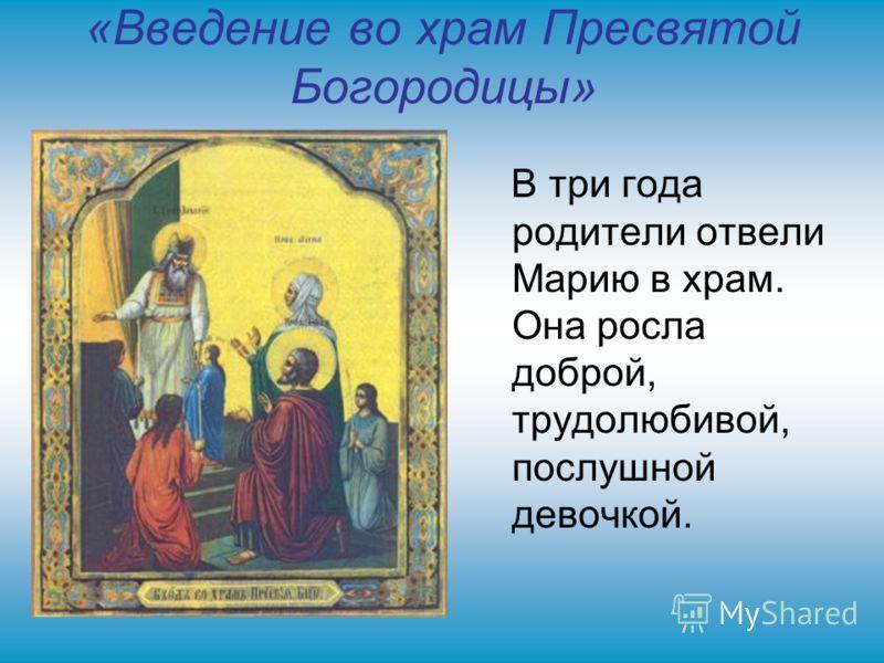 «Введение во храм Пресвятой Богородицы» В три года родители отвели Марию в храм. Она росла доброй, трудолюбивой, послушной девочкой.