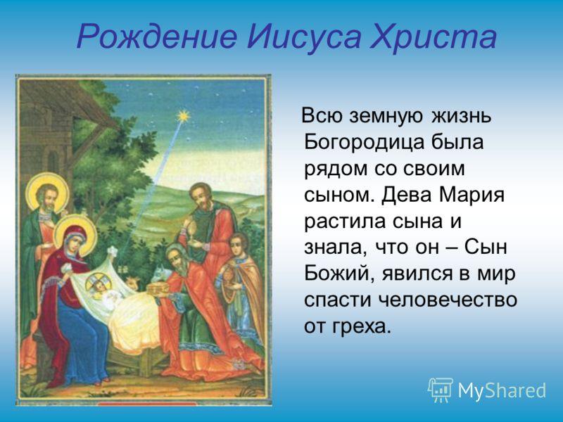 Рождение Иисуса Христа Всю земную жизнь Богородица была рядом со своим сыном. Дева Мария растила сына и знала, что он – Сын Божий, явился в мир спасти человечество от греха.