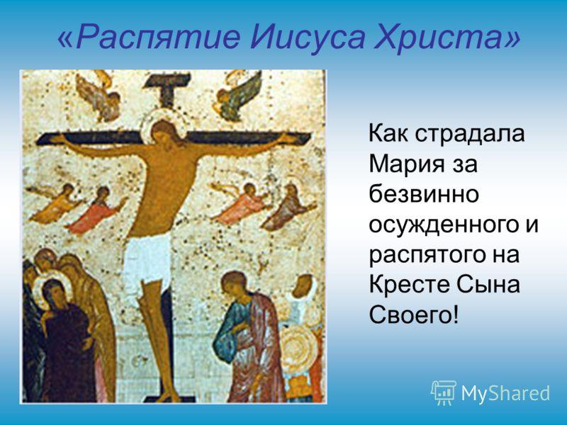 «Распятие Иисуса Христа» Как страдала Мария за безвинно осужденного и распятого на Кресте Сына Своего!