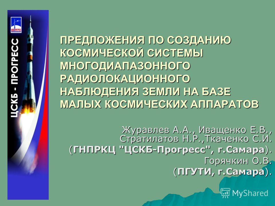 ПРЕДЛОЖЕНИЯ ПО СОЗДАНИЮ КОСМИЧЕСКОЙ СИСТЕМЫ МНОГОДИАПАЗОННОГО РАДИОЛОКАЦИОННОГО НАБЛЮДЕНИЯ ЗЕМЛИ НА БАЗЕ МАЛЫХ КОСМИЧЕСКИХ АППАРАТОВ Журавлев А.А., Иващенко Е.В., Стратилатов Н.Р.,Ткаченко С.И. (ГНПРКЦ