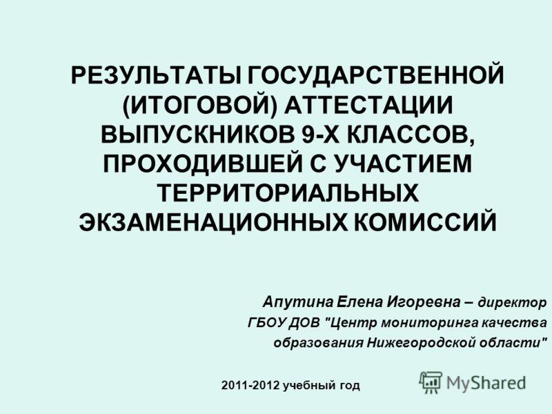 РЕЗУЛЬТАТЫ ГОСУДАРСТВЕННОЙ (ИТОГОВОЙ) АТТЕСТАЦИИ ВЫПУСКНИКОВ 9-Х КЛАССОВ, ПРОХОДИВШЕЙ С УЧАСТИЕМ ТЕРРИТОРИАЛЬНЫХ ЭКЗАМЕНАЦИОННЫХ КОМИССИЙ 2011-2012 учебный год Апутина Елена Игоревна – директор ГБОУ ДОВ
