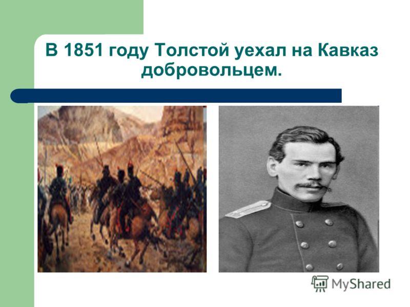 В 1851 году Толстой уехал на Кавказ добровольцем.