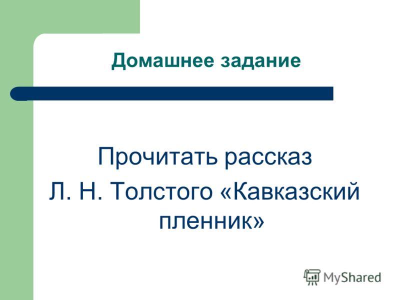 Домашнее задание Прочитать рассказ Л. Н. Толстого «Кавказский пленник»