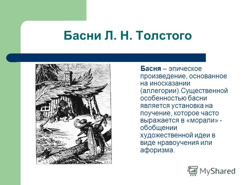 Басни Л. Н. Толстого Басня – эпическое произведение, основанное на иносказании (аллегории).Существенной особенностью басни является установка на поучение, которое часто выражается в «морали» - обобщении художественной идеи в виде нравоучения или афор