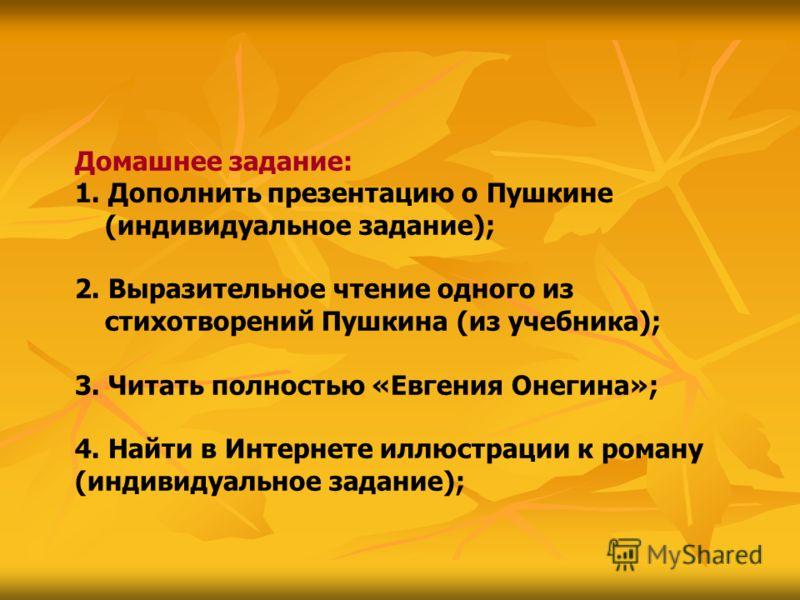 Домашнее задание: 1. Дополнить презентацию о Пушкине (индивидуальное задание); 2. Выразительное чтение одного из стихотворений Пушкина (из учебника); 3. Читать полностью «Евгения Онегина»; 4. Найти в Интернете иллюстрации к роману (индивидуальное зад