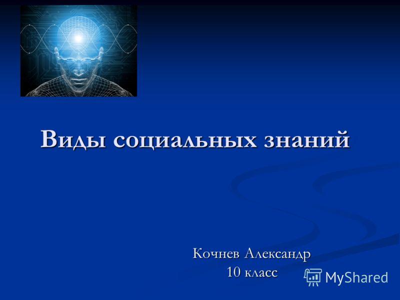 Виды социальных знаний Кочнев Александр 10 класс
