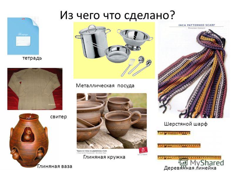 Из чего что сделано? тетрадь свитер Глиняная ваза Металлическая посуда Глиняная кружка Шерстяной шарф Деревянная линейка