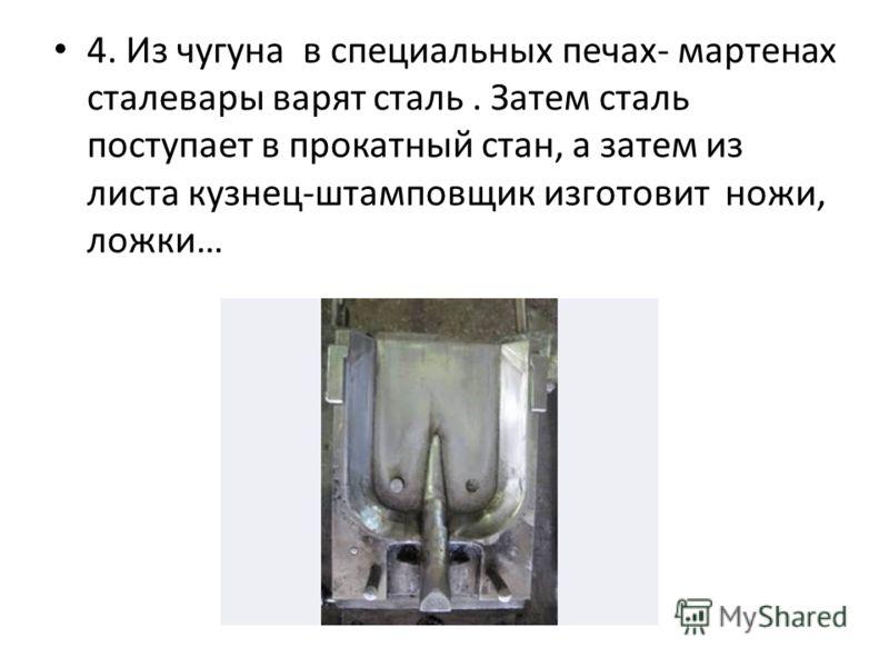 4. Из чугуна в специальных печах- мартенах сталевары варят сталь. Затем сталь поступает в прокатный стан, а затем из листа кузнец-штамповщик изготовит ножи, ложки…