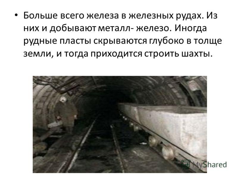 Больше всего железа в железных рудах. Из них и добывают металл- железо. Иногда рудные пласты скрываются глубоко в толще земли, и тогда приходится строить шахты.