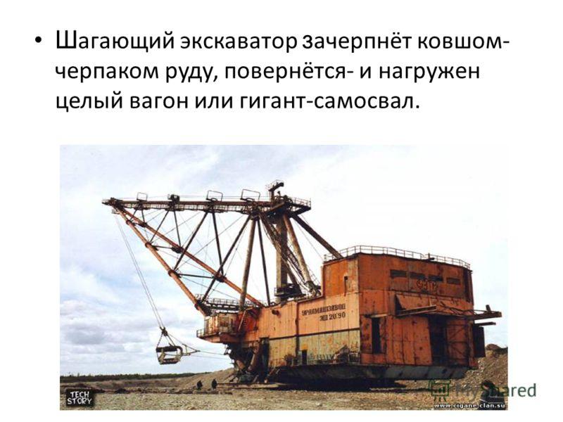 Ш агающий экскаватор з ачерпнёт ковшом- черпаком руду, повернётся- и нагружен целый вагон или гигант-самосвал.