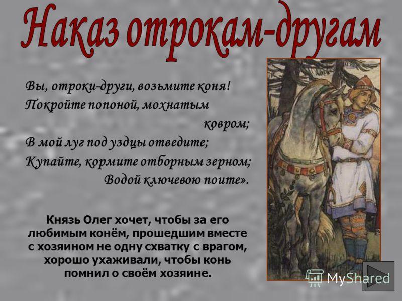 Вы, отроки-други, возьмите коня! Покройте попоной, мохнатым ковром; В мой луг под уздцы отведите; Купайте, кормите отборным зерном; Водой ключевою поите». Князь Олег хочет, чтобы за его любимым конём, прошедшим вместе с хозяином не одну схватку с вра