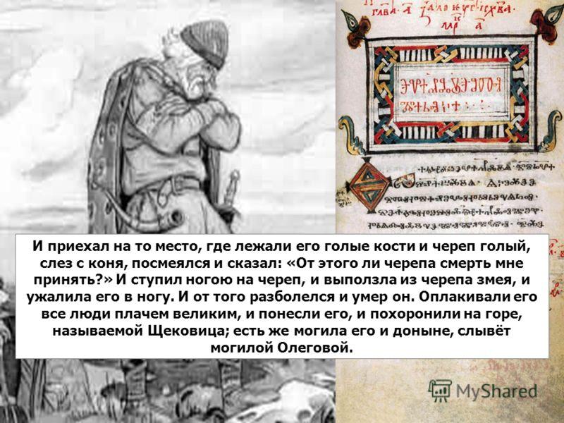 И приехал на то место, где лежали его голые кости и череп голый, слез с коня, посмеялся и сказал: «От этого ли черепа смерть мне принять?» И ступил ногою на череп, и выползла из черепа змея, и ужалила его в ногу. И от того разболелся и умер он. Оплак