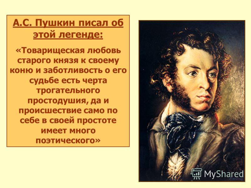 А.С. Пушкин писал об этой легенде: «Товарищеская любовь старого князя к своему коню и заботливость о его судьбе есть черта трогательного простодушия, да и происшествие само по себе в своей простоте имеет много поэтического»