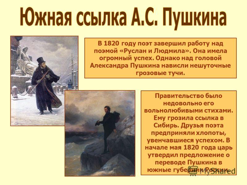В 1820 году поэт завершил работу над поэмой «Руслан и Людмила». Она имела огромный успех. Однако над головой Александра Пушкина нависли нешуточные грозовые тучи. Правительство было недовольно его вольнолюбивыми стихами. Ему грозила ссылка в Сибирь. Д