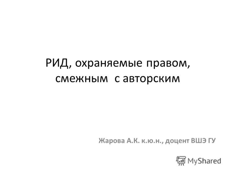 РИД, охраняемые правом, смежным с авторским Жарова А.К. к.ю.н., доцент ВШЭ ГУ