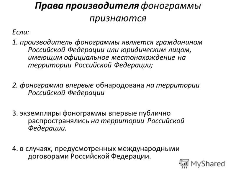 Права производителя фонограммы признаются Если: 1. производитель фонограммы является гражданином Российской Федерации или юридическим лицом, имеющим официальное местонахождение на территории Российской Федерации; 2. фонограмма впервые обнародована на
