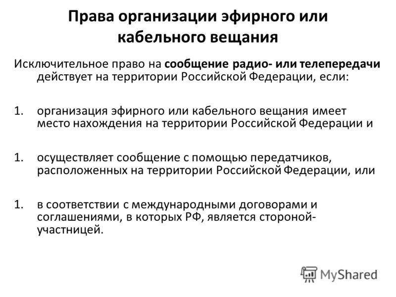 Права организации эфирного или кабельного вещания Исключительное право на сообщение радио- или телепередачи действует на территории Российской Федерации, если: 1.организация эфирного или кабельного вещания имеет место нахождения на территории Российс