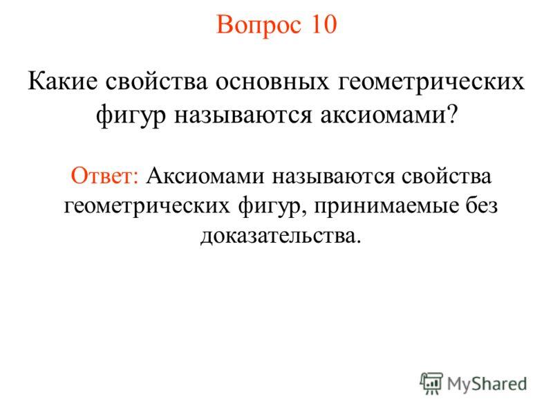 Вопрос 10 Какие свойства основных геометрических фигур называются аксиомами? Ответ: Аксиомами называются свойства геометрических фигур, принимаемые бе