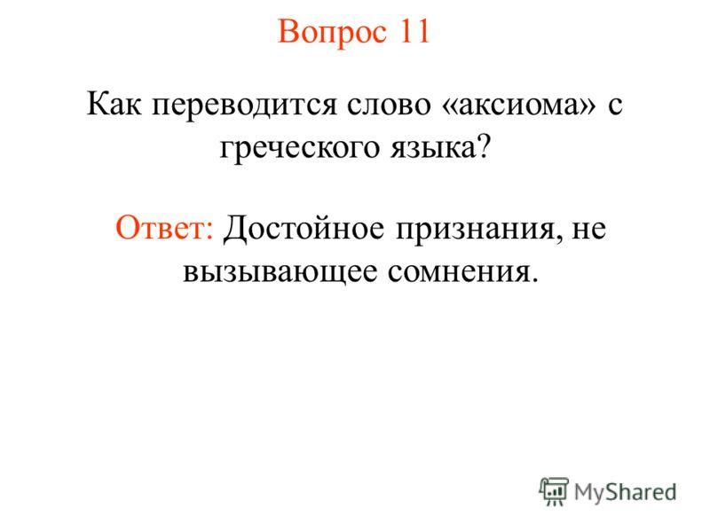 Вопрос 11 Как переводится слово «аксиома» с греческого языка? Ответ: Достойное признания, не вызывающее сомнения.