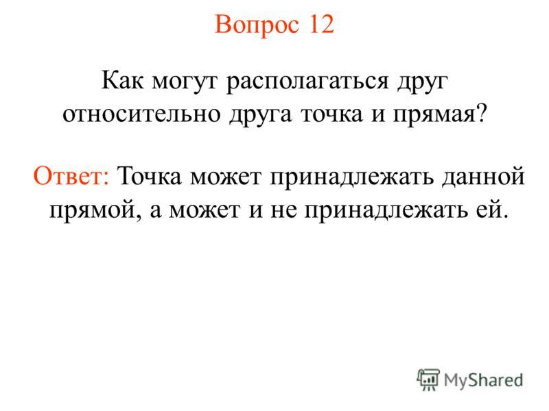 Вопрос 12 Как могут располагаться друг относительно друга точка и прямая? Ответ: Точка может принадлежать данной прямой, а может и не принадлежать ей.