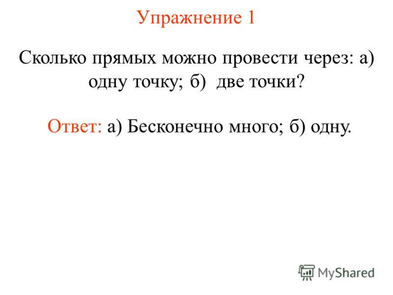 Упражнение 1 Сколько прямых можно провести через: а) одну точку; б) две точки? Ответ: а) Бесконечно много; б) одну.