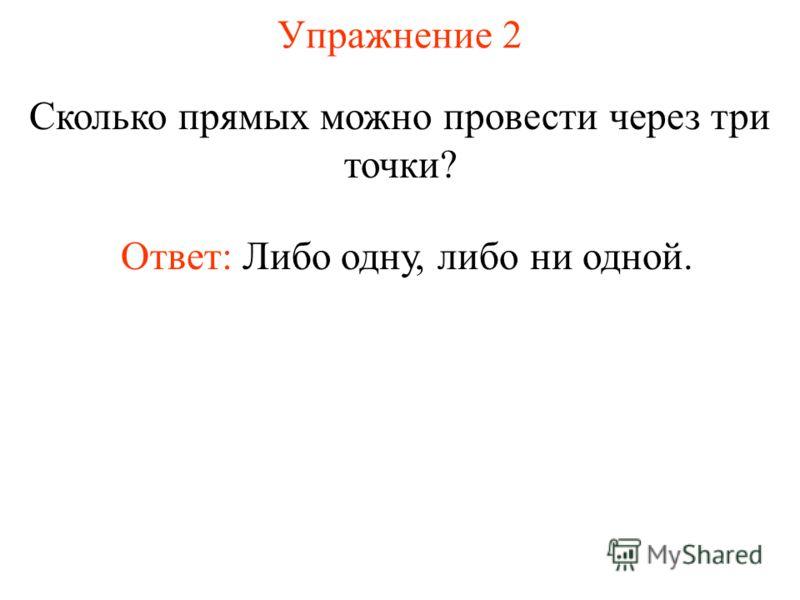 Упражнение 2 Сколько прямых можно провести через три точки? Ответ: Либо одну, либо ни одной.