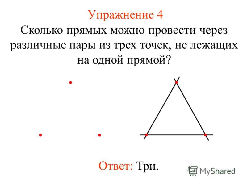 Упражнение 4 Сколько прямых можно провести через различные пары из трех точек, не лежащих на одной прямой? Ответ: Три.
