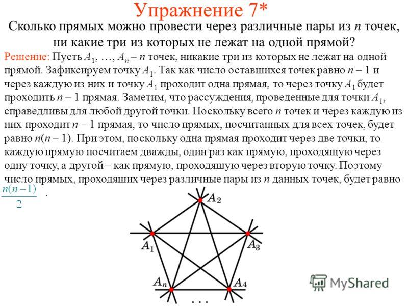 Упражнение 7* Сколько прямых можно провести через различные пары из n точек, ни какие три из которых не лежат на одной прямой? Решение: Пусть A 1, …, A n – n точек, никакие три из которых не лежат на одной прямой. Зафиксируем точку A 1. Так как число