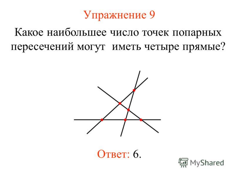 Упражнение 9 Какое наибольшее число точек попарных пересечений могут иметь четыре прямые? Ответ: 6.