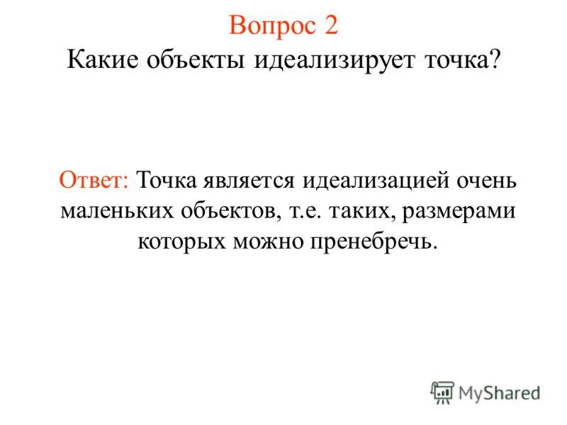 Вопрос 2 Какие объекты идеализирует точка? Ответ: Точка является идеализацией очень маленьких объектов, т.е. таких, размерами которых можно пренебречь