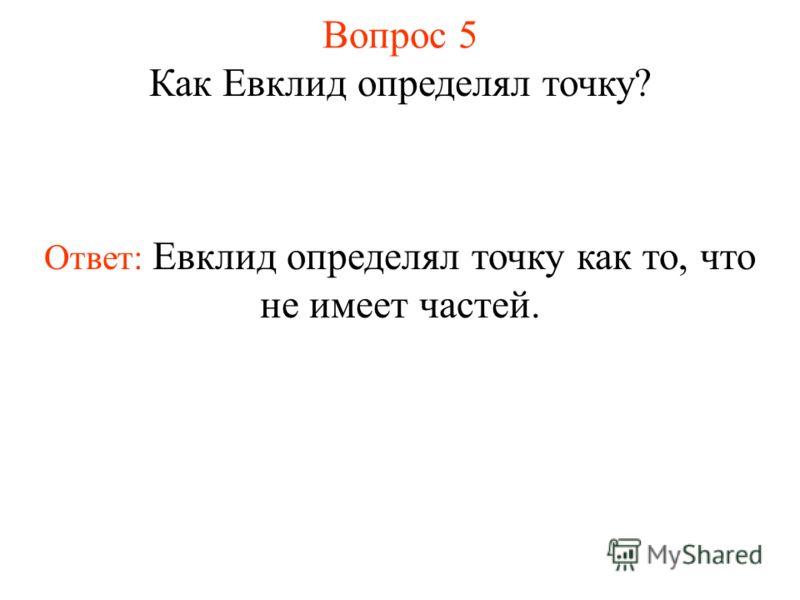Вопрос 5 Как Евклид определял точку? Ответ: Евклид определял точку как то, что не имеет частей.